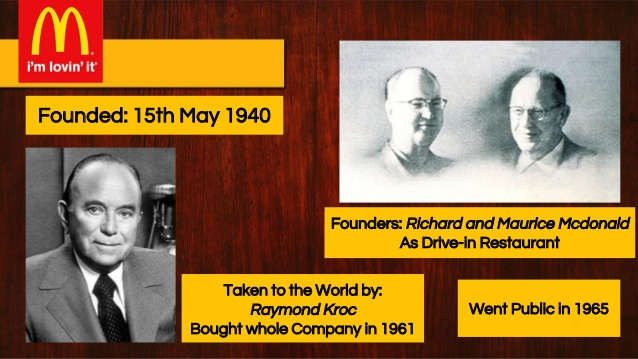 The McDonald brothers and Ray Kroc were responsible for the origin of the McDonald's restaurant. Credit@SlideImageMcDonals.